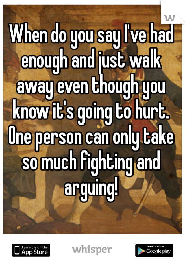 When do you say I've had enough and just walk away even though you know it's going to hurt. One person can only take so much fighting and arguing!