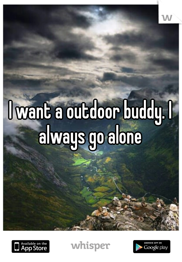 I want a outdoor buddy. I always go alone