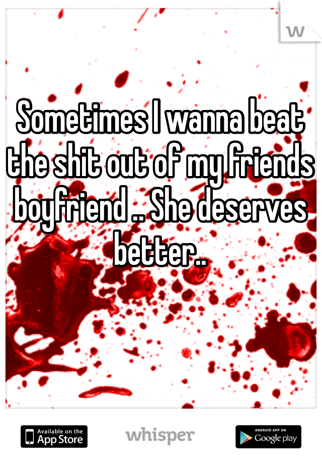 Sometimes I wanna beat the shit out of my friends boyfriend .. She deserves better..