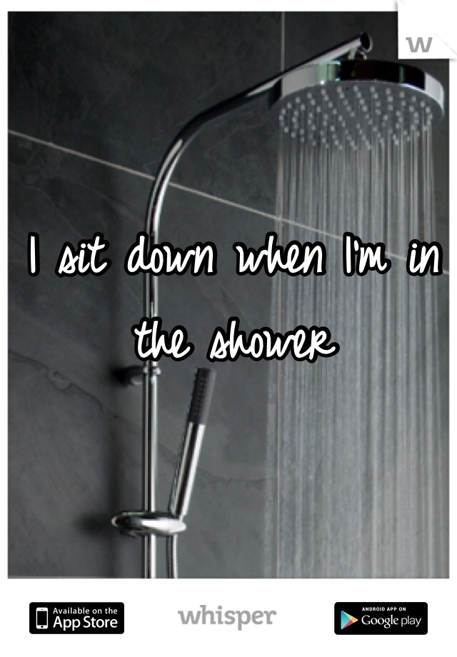 I sit down when I'm in the shower