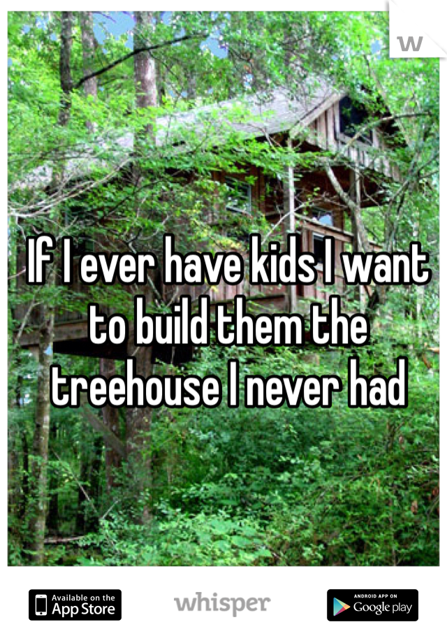If I ever have kids I want to build them the treehouse I never had
