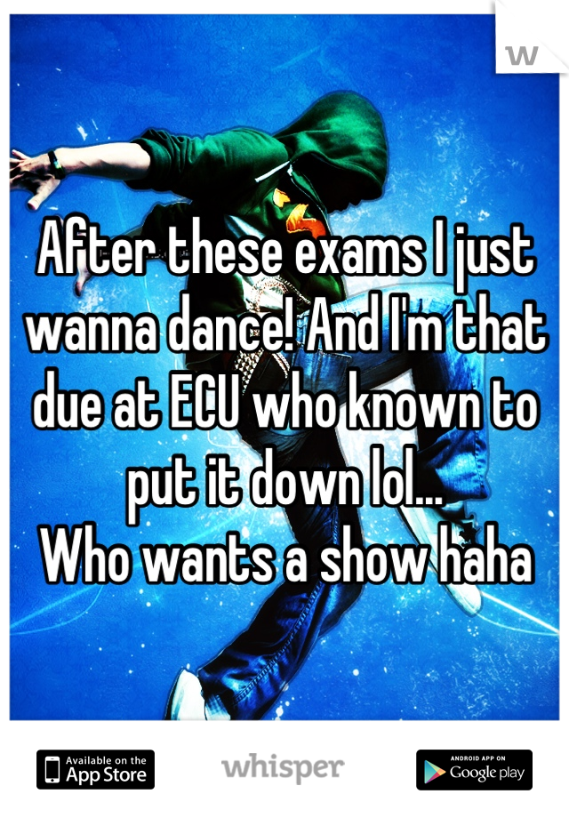 After these exams I just wanna dance! And I'm that due at ECU who known to put it down lol...  Who wants a show haha