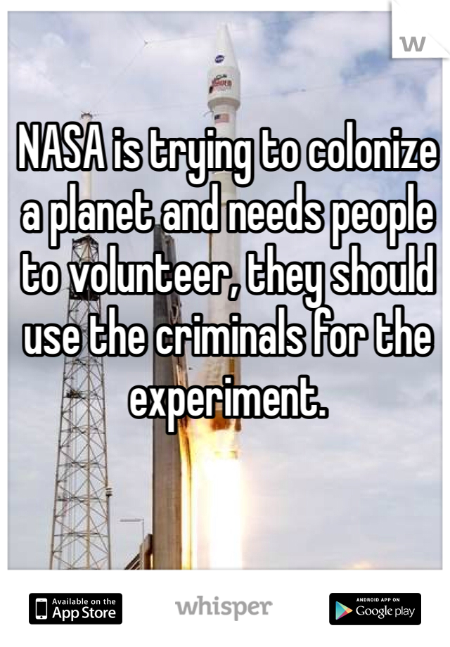 NASA is trying to colonize a planet and needs people to volunteer, they should use the criminals for the experiment.