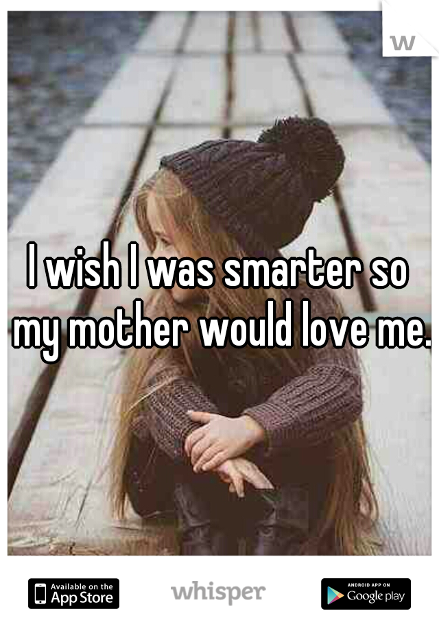 I wish I was smarter so my mother would love me.