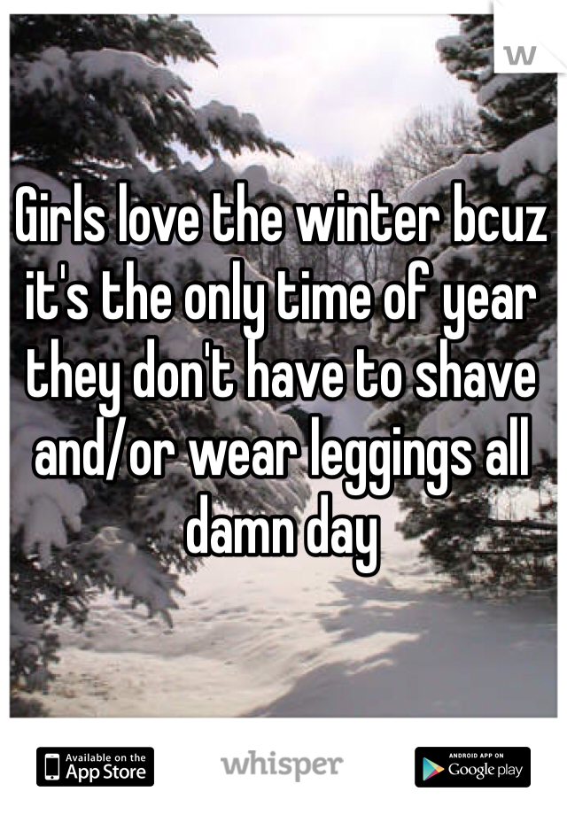 Girls love the winter bcuz it's the only time of year they don't have to shave and/or wear leggings all damn day