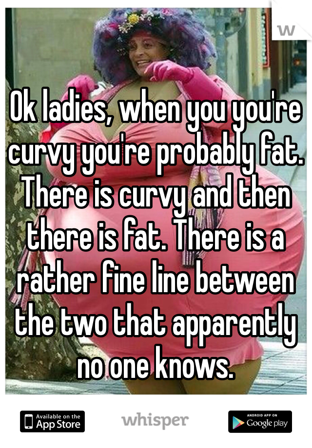 Ok ladies, when you you're curvy you're probably fat. There is curvy and then there is fat. There is a rather fine line between the two that apparently no one knows.