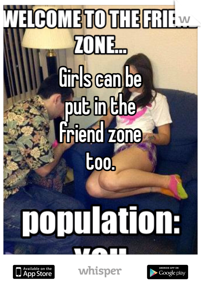 Girls can be put in the  friend zone too.