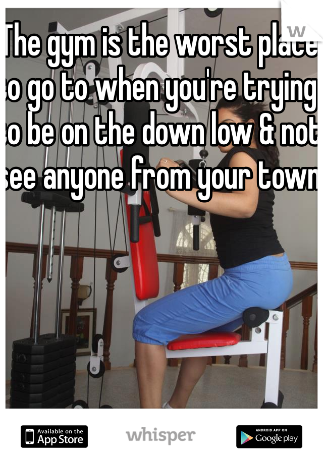 The gym is the worst place to go to when you're trying to be on the down low & not see anyone from your town