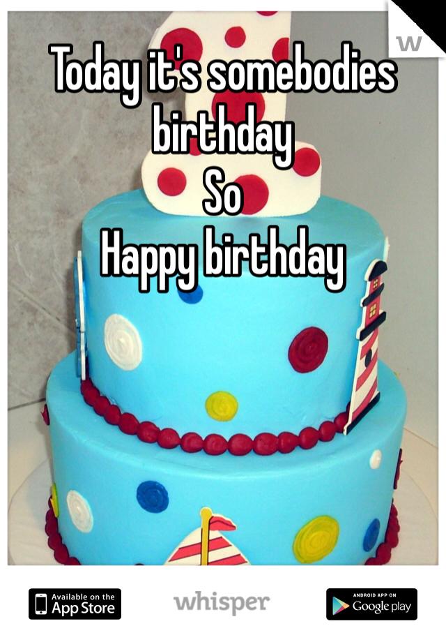 Today it's somebodies birthday  So Happy birthday
