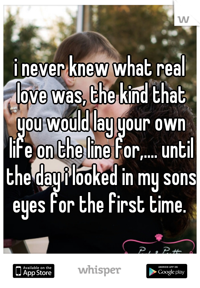 i never knew what real love was, the kind that you would lay your own life on the line for,.... until the day i looked in my sons eyes for the first time.