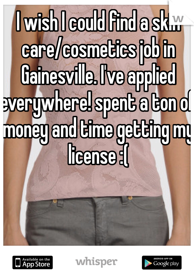 I wish I could find a skin care/cosmetics job in Gainesville. I've applied everywhere! spent a ton of money and time getting my license :(