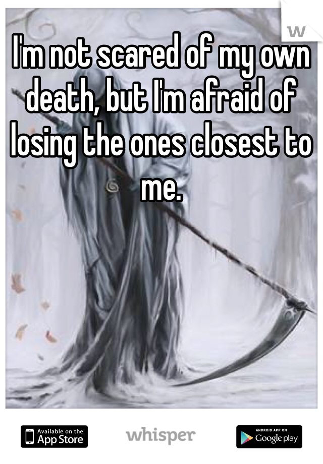 I'm not scared of my own death, but I'm afraid of losing the ones closest to me.