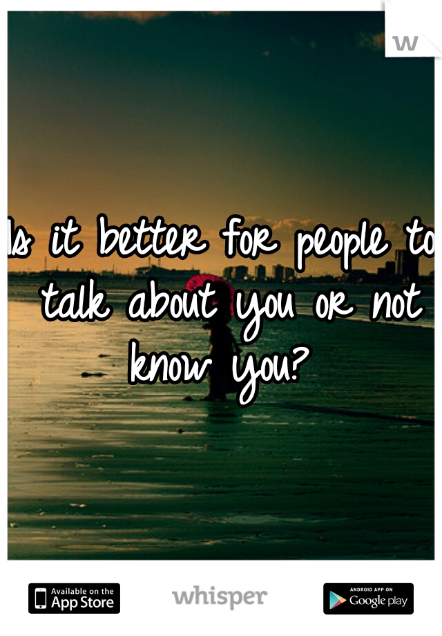 Is it better for people to talk about you or not know you?