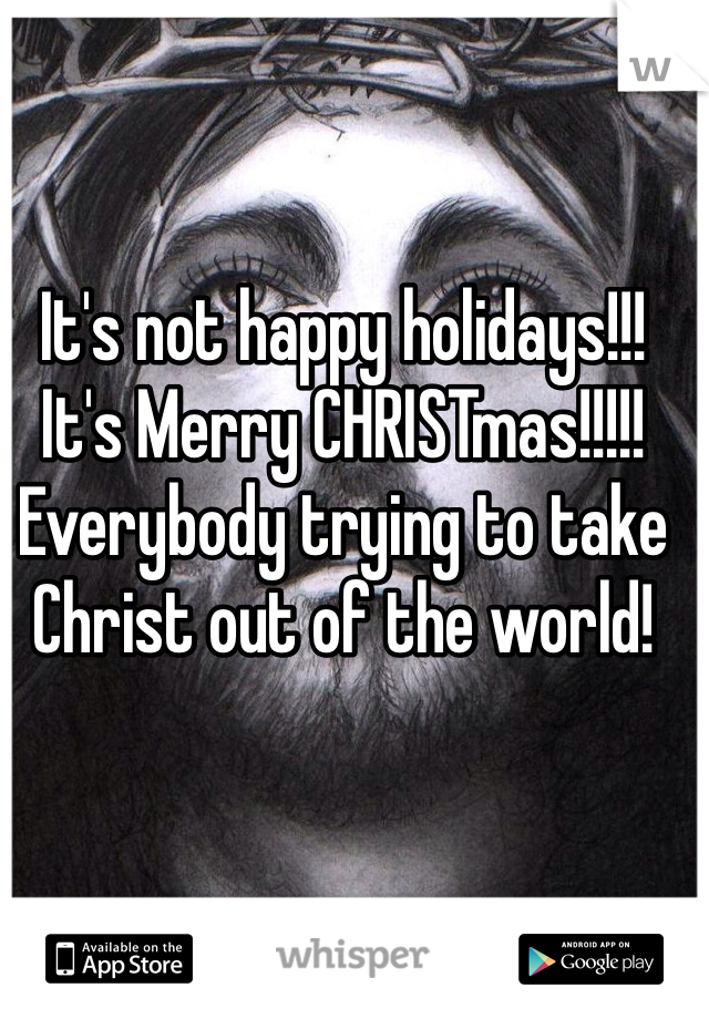 It's not happy holidays!!! It's Merry CHRISTmas!!!!! Everybody trying to take Christ out of the world!