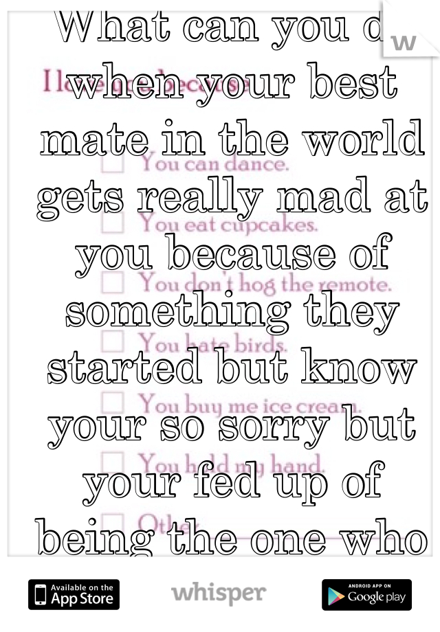 What can you do when your best mate in the world gets really mad at you because of something they started but know your so sorry but your fed up of being the one who always says sorry and never gets one back when it's always them who starts