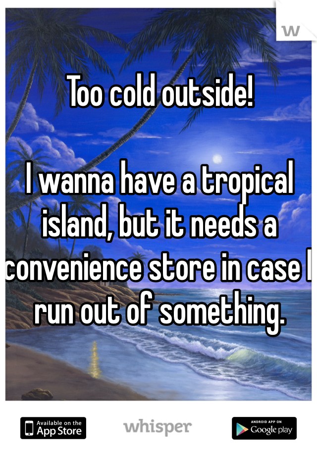 Too cold outside!   I wanna have a tropical island, but it needs a convenience store in case I run out of something.