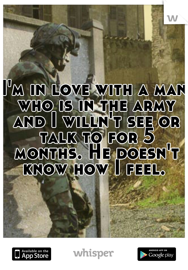 I'm in love with a man who is in the army and I willn't see or talk to for 5 months. He doesn't know how I feel.