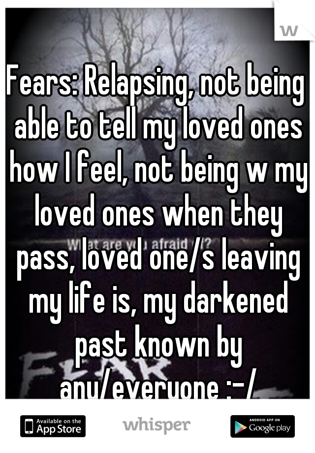 Fears: Relapsing, not being able to tell my loved ones how I feel, not being w my loved ones when they pass, loved one/s leaving my life is, my darkened past known by any/everyone :-/