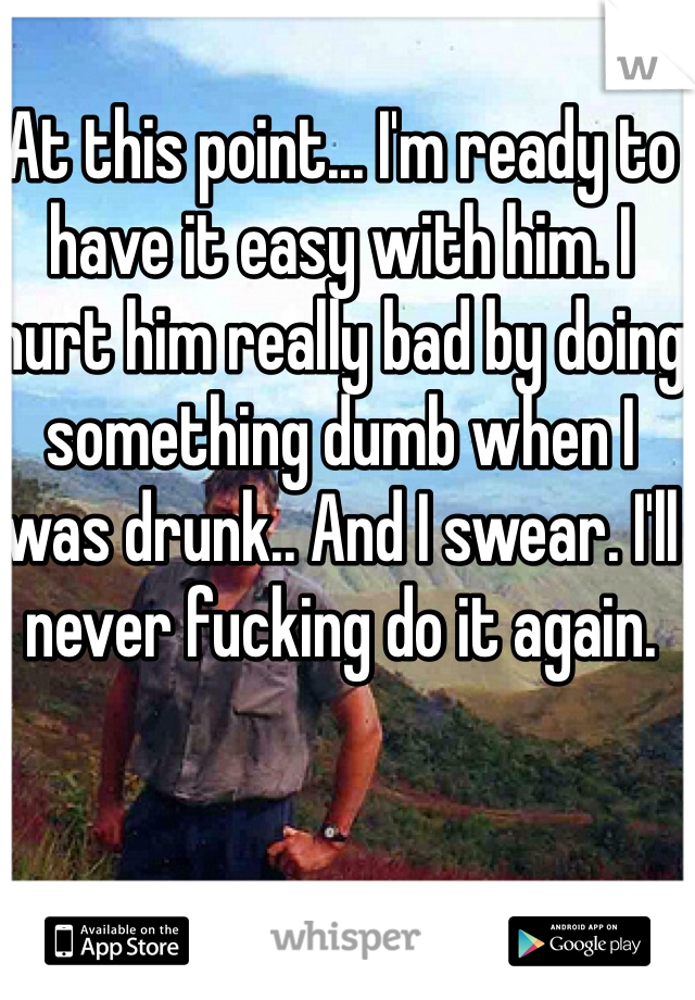 At this point... I'm ready to have it easy with him. I hurt him really bad by doing something dumb when I was drunk.. And I swear. I'll never fucking do it again.