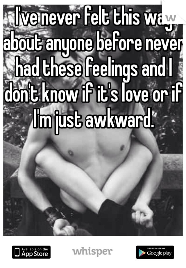 I've never felt this way about anyone before never had these feelings and I don't know if it's love or if I'm just awkward.