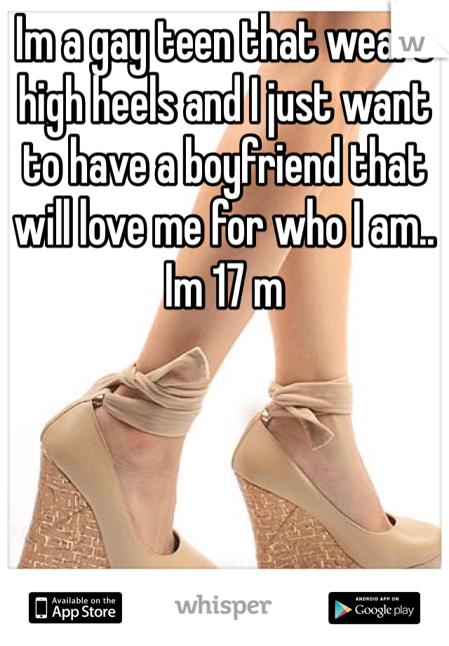 Im a gay teen that wears high heels and I just want to have a boyfriend that will love me for who I am.. Im 17 m