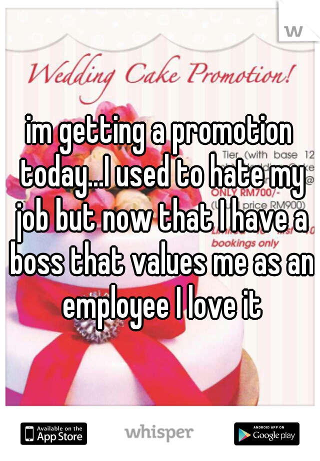 im getting a promotion today...I used to hate my job but now that I have a boss that values me as an employee I love it