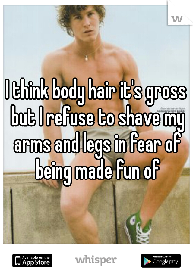 I think body hair it's gross but I refuse to shave my arms and legs in fear of being made fun of