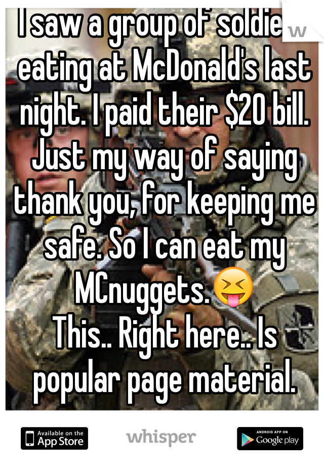 I saw a group of soldiers eating at McDonald's last night. I paid their $20 bill. Just my way of saying thank you, for keeping me safe. So I can eat my MCnuggets.😝 This.. Right here.. Is popular page material.