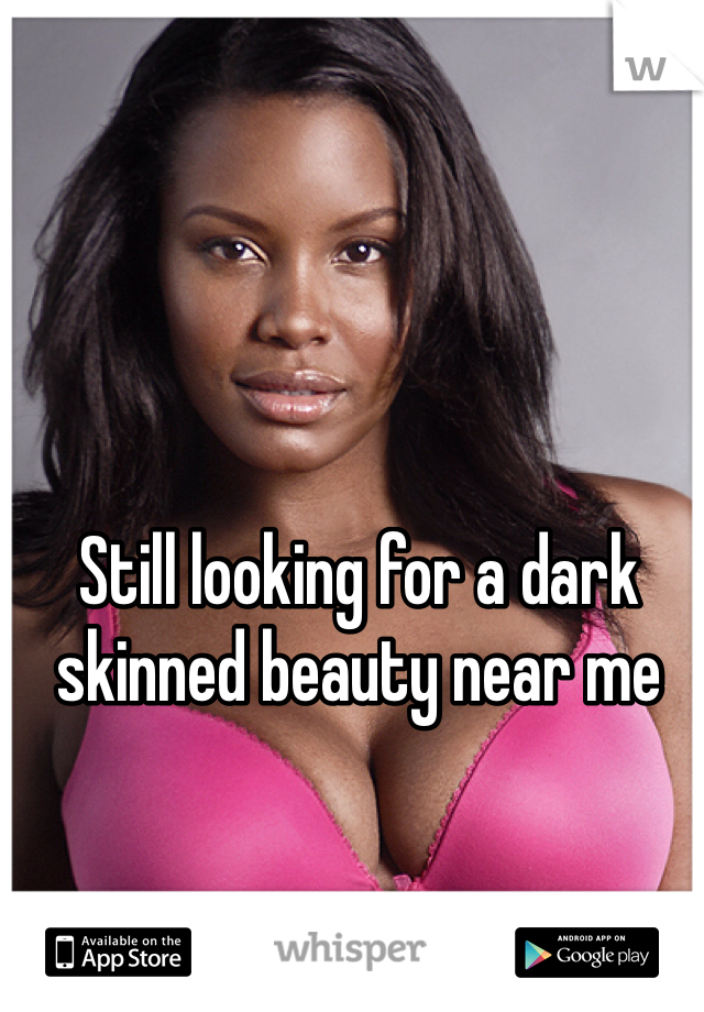 Still looking for a dark skinned beauty near me