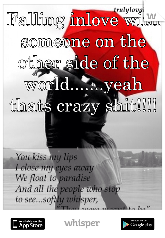 Falling inlove with someone on the other side of the world.......yeah thats crazy shit!!!!