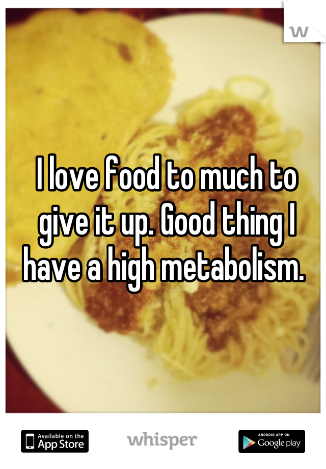 I love food to much to give it up. Good thing I have a high metabolism.