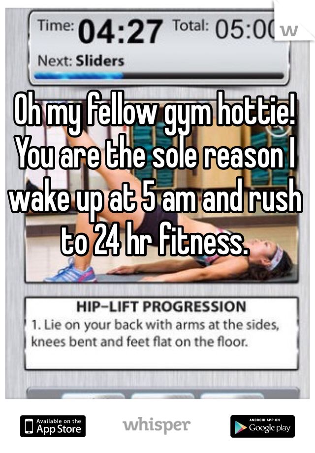 Oh my fellow gym hottie! You are the sole reason I wake up at 5 am and rush to 24 hr fitness.
