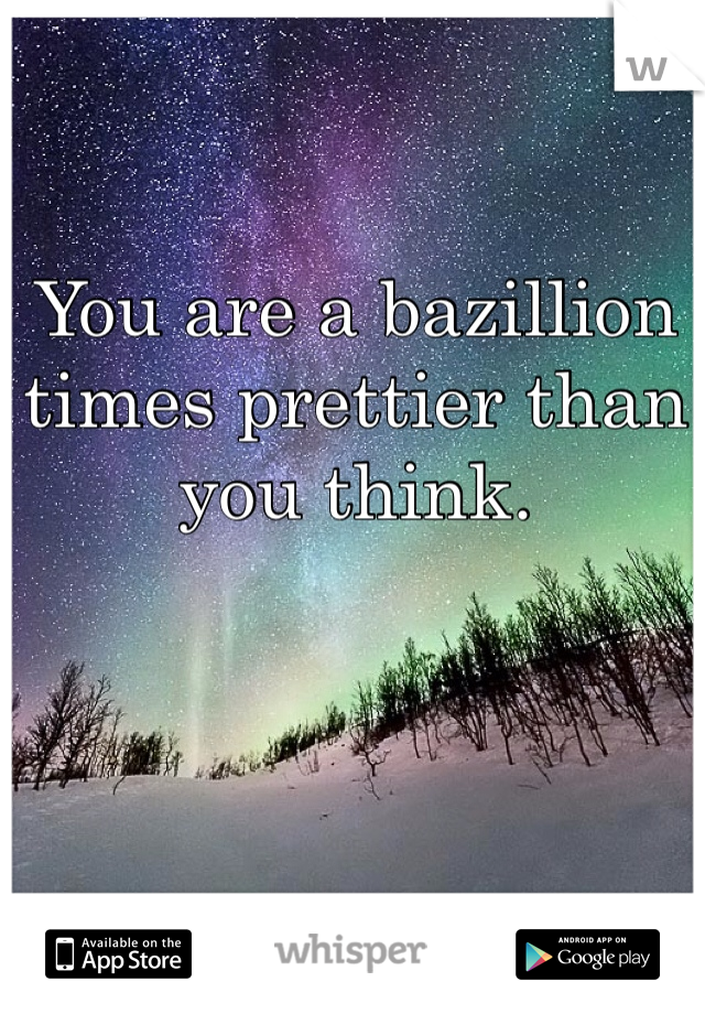 You are a bazillion times prettier than you think.