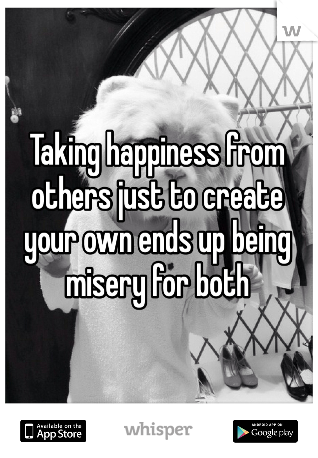 Taking happiness from others just to create your own ends up being misery for both