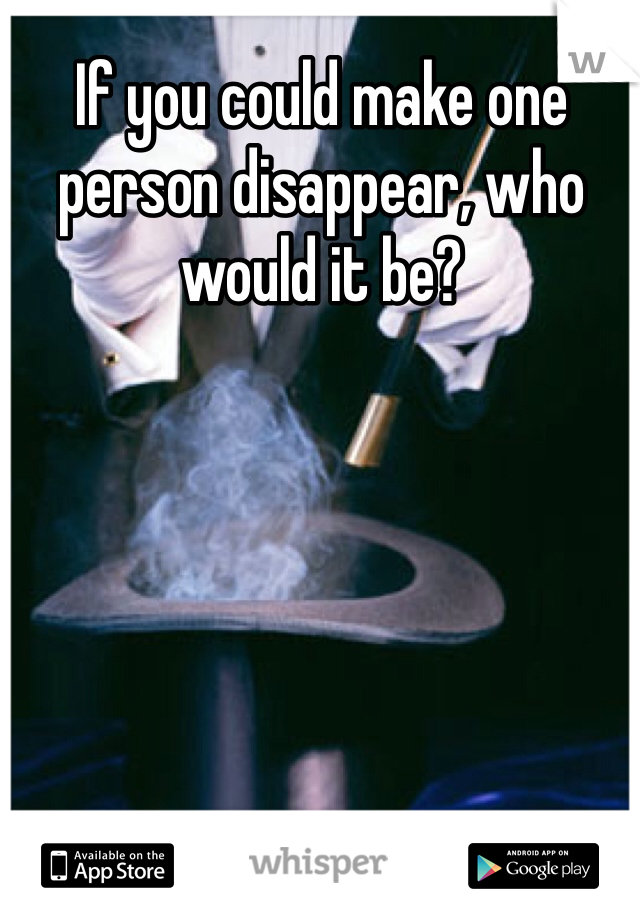 If you could make one person disappear, who would it be?