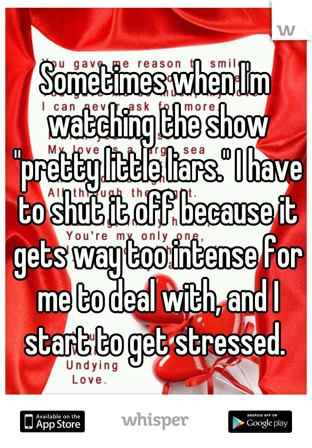 """Sometimes when I'm watching the show """"pretty little liars."""" I have to shut it off because it gets way too intense for me to deal with, and I start to get stressed."""