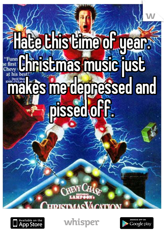 Hate this time of year. Christmas music just makes me depressed and pissed off.