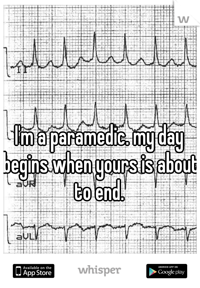 I'm a paramedic. my day begins when yours is about to end.