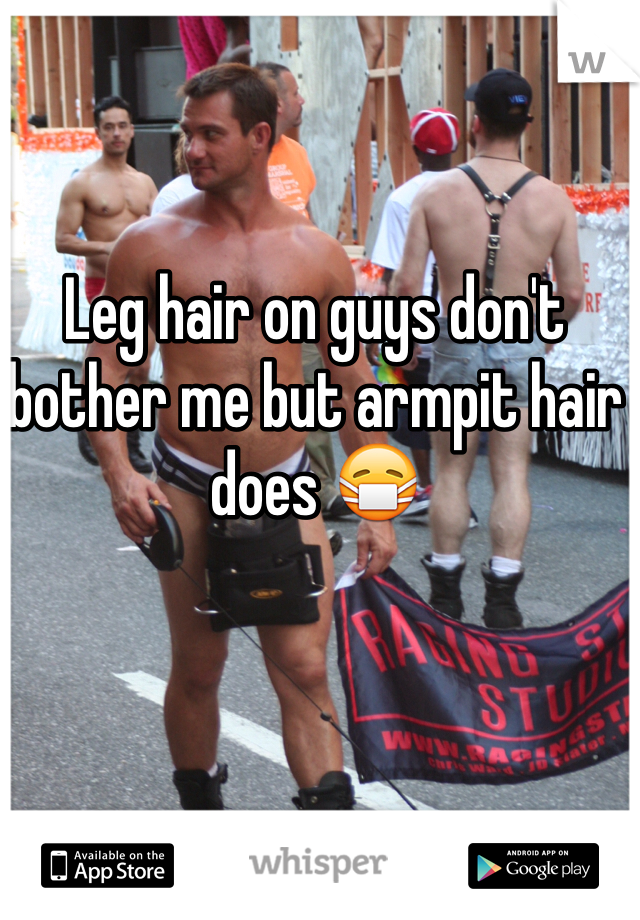 Leg hair on guys don't bother me but armpit hair does 😷
