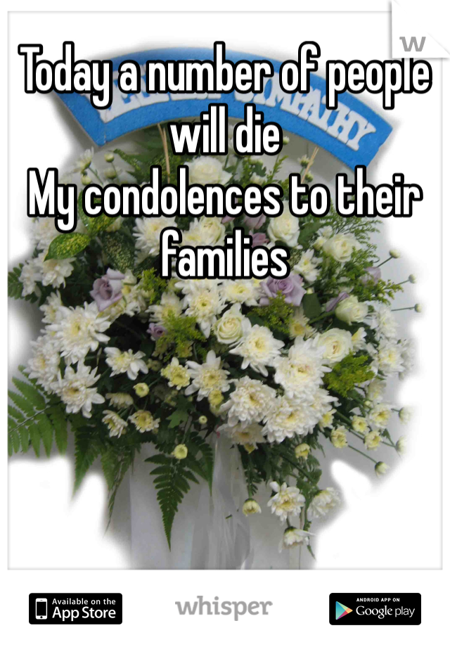 Today a number of people will die  My condolences to their families