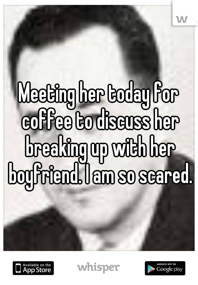 Meeting her today for coffee to discuss her breaking up with her boyfriend. I am so scared.
