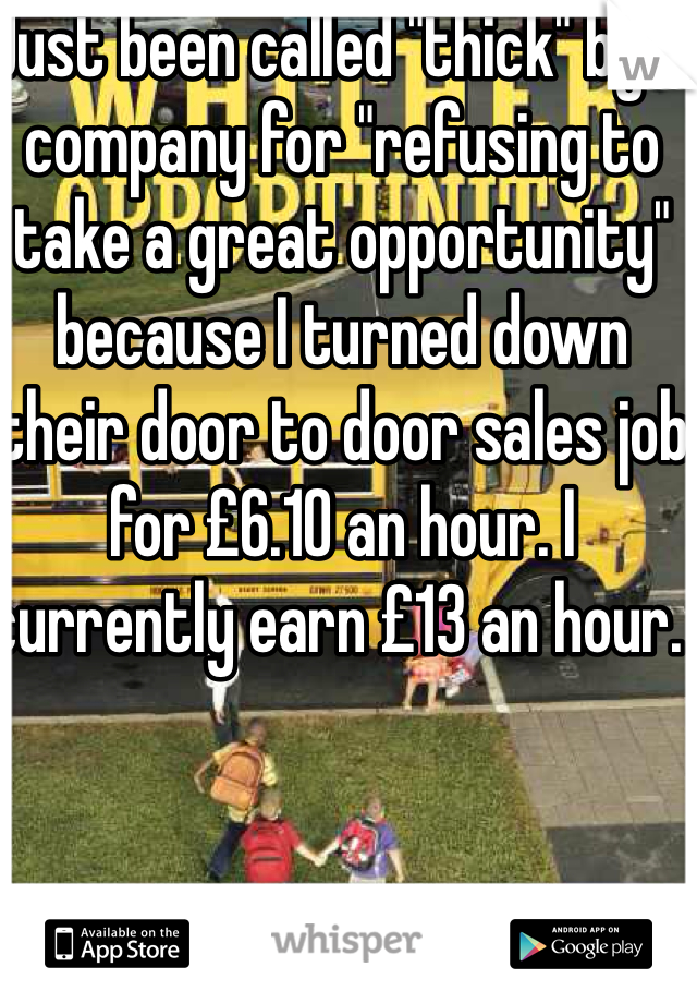 """Just been called """"thick"""" by a company for """"refusing to take a great opportunity"""" because I turned down their door to door sales job for £6.10 an hour. I currently earn £13 an hour."""