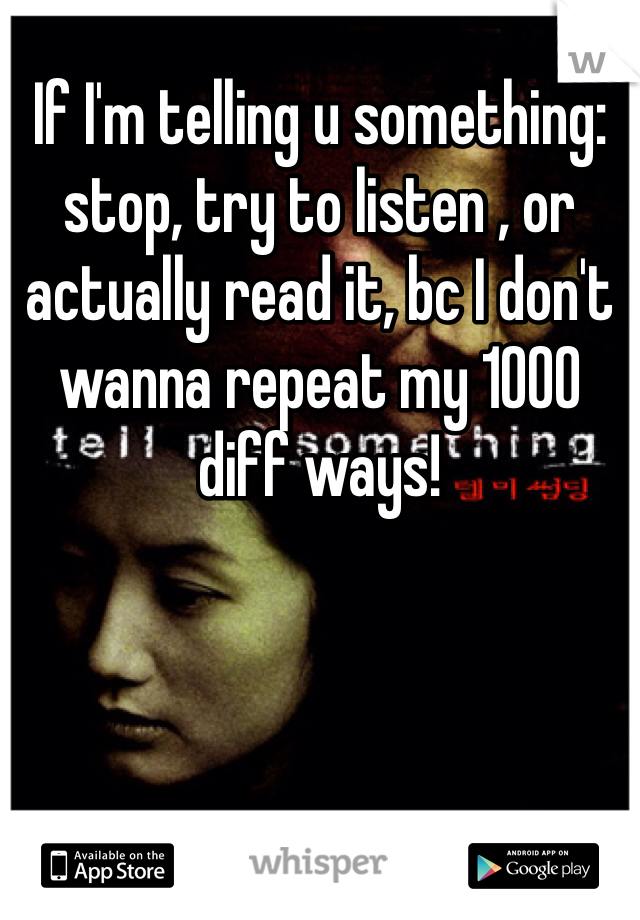 If I'm telling u something: stop, try to listen , or actually read it, bc I don't wanna repeat my 1000 diff ways!