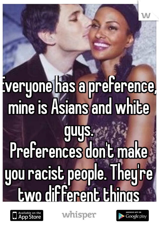 Everyone has a preference, mine is Asians and white guys. Preferences don't make you racist people. They're two different things
