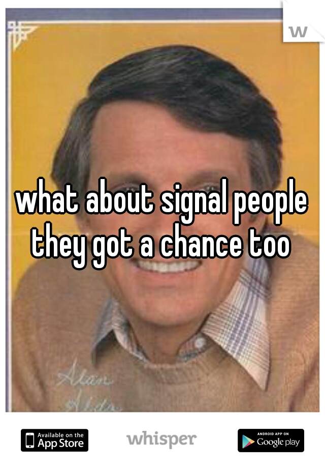 what about signal people they got a chance too