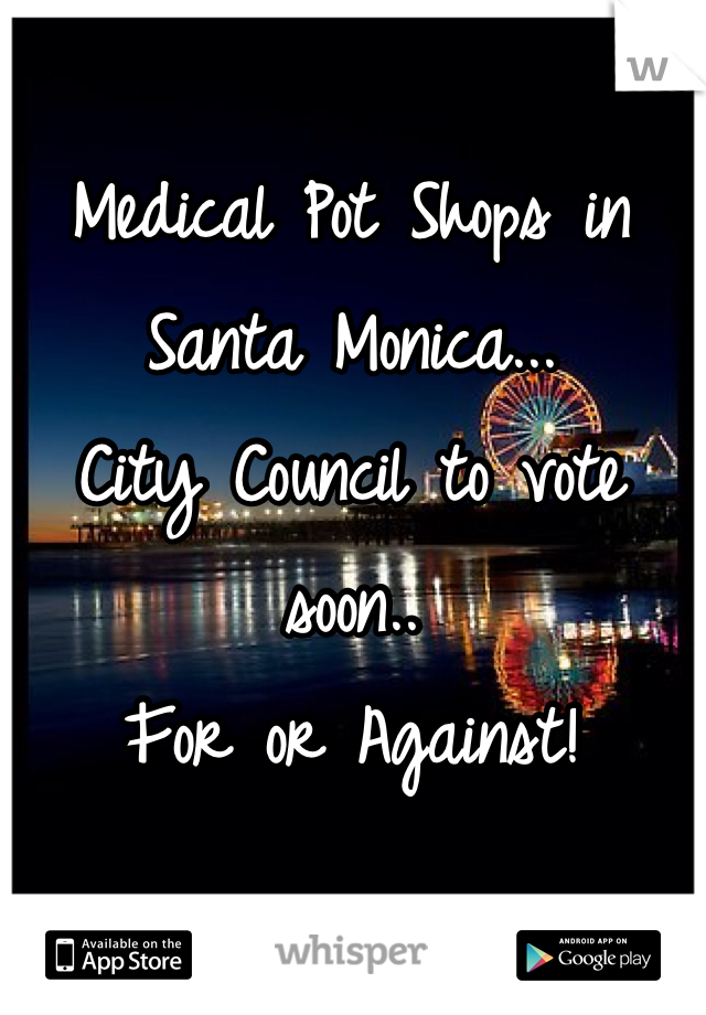 Medical Pot Shops in Santa Monica... City Council to vote soon.. For or Against!