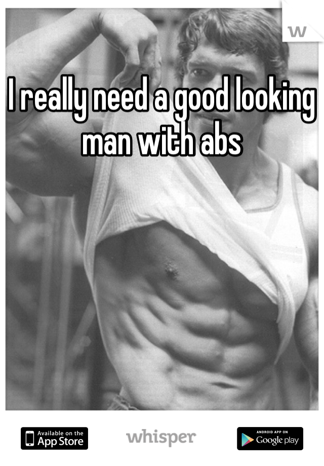 I really need a good looking man with abs