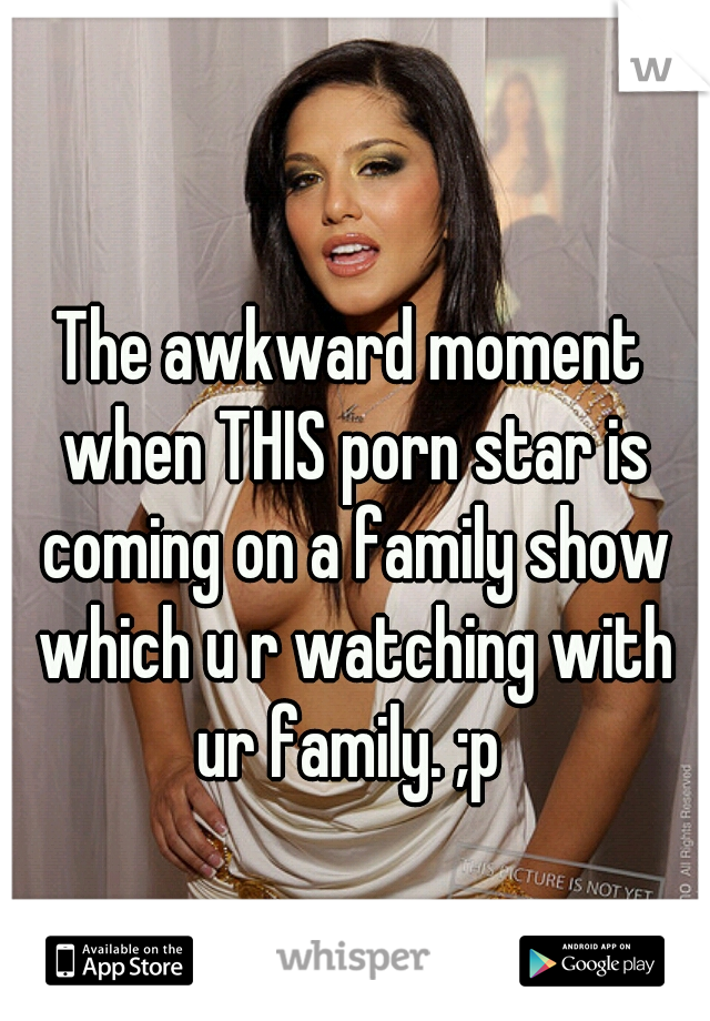The awkward moment when THIS porn star is coming on a family show which u r watching with ur family. ;p