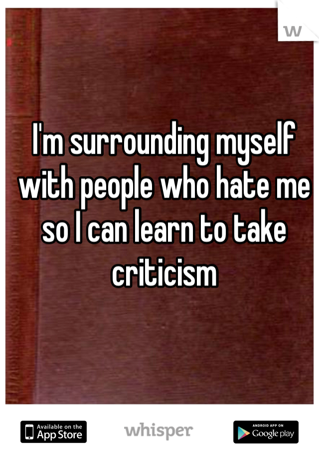 I'm surrounding myself with people who hate me so I can learn to take criticism