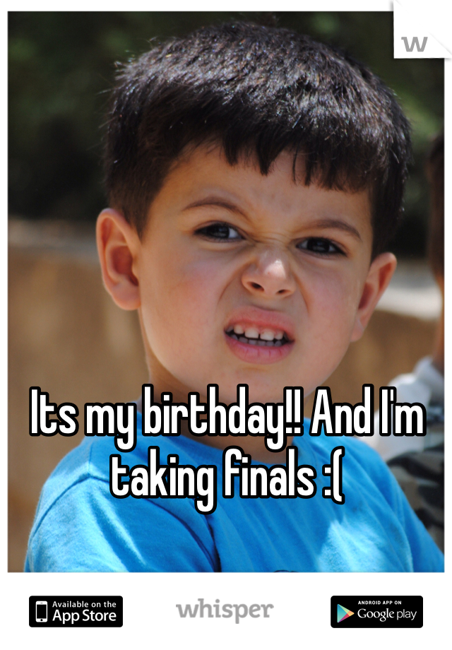 Its my birthday!! And I'm taking finals :(